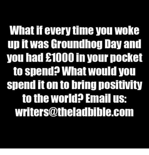 Memes, Groundhog Day, and 🤖: What if everytime you Woke  up it Was Groundhog Day and  you had £1000 in your pocket  to spend What Would you  Spend it onto bring positIVty  to the world? Email us:  writers@theladbible.com