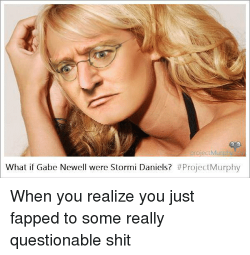 Shit, Dank Memes, and Gabe Newell: What if Gabe Newell were Stormi Daniels?