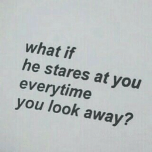 look-away: what if  he stares at you  everytime  you look away?  2