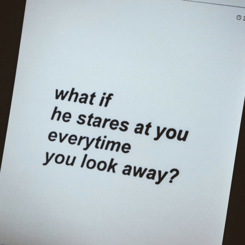 look-away: what if  he stares at you  everytime  you look away?