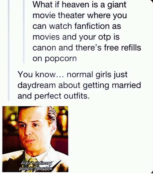 Popcorn: What if heaven is a giant  movie theater where you  can watch fanfiction as  movies and your otp is  canon and there's free refills  on popcorn  You know... normal girls just  daydream about getting married  and perfect outfits.  pcople adonbiC