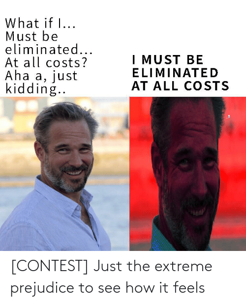 prejudice: What if I...  Must be  eliminated...  At all costs?  Aha a, just  kidding..  I MUST BE  ELIMINATED  AT ALL COSTS [CONTEST] Just the extreme prejudice to see how it feels