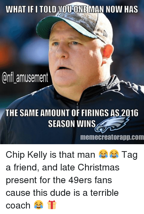 Chip Kelly: WHAT IF I TOLD VOUONEMAN NOW HAS  Onfl amusement  THE SAME AMOUNT OF FIRINGS AS 2016  SEASON WINS  memecreatorapp.com Chip Kelly is that man 😂😂 Tag a friend, and late Christmas present for the 49ers fans cause this dude is a terrible coach 😂 🎁