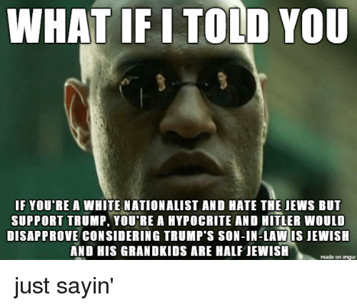 son in law: WHAT IF I TOLD YOU  F YOU RE A WHITE NATIONALIST AND HATE THE JEWS BUT  SUPPORT TRUMP, YOU'RE A HYPOCRITE AND HITLER WOULD  DISAPPROVE CONSIDERING TRUMP'S SON-IN-LAW IS JEWISH  AND HIS GRANDKIDS ARE HALF JEWISH  made on imgur just sayin'