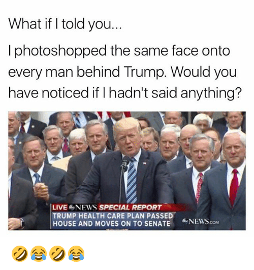 News, House, and Live: What if I told you.  I photoshopped the same face onto  every man behind Trump. Would you  have noticed if I hadn't said anything?  LIVE &NEWS SPECIAL REPORT  TRUMP HEALTH CARE PLAN PASSED  HOUSE AND MOVES ON TO SENATE  NEWS.com 🤣😂🤣😂