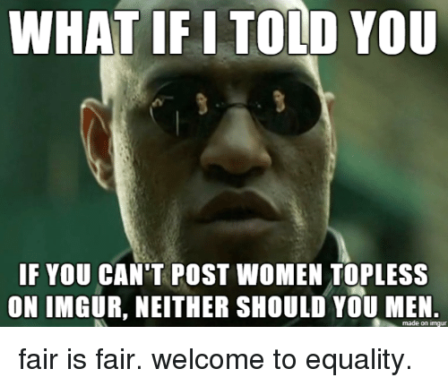 what if i told you: WHAT IF I TOLD YOU  IF YOU CAN'T POST WOMEN TOPLESS  ON IMGUR, NEITHER SHOULD YOU MEN.  made on imgur fair is fair. welcome to equality.