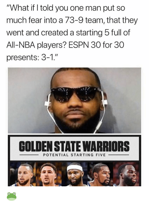 """Espn, Golden State Warriors, and Nba: """"What if I told you one man put so  much fear into a 73-9 team, that they  went and created a starting 5 full of  All-NBA players? ESPN 30 for 30  presents: 3-1.""""  GOLDEN STATE WARRIORS  POTENTIAL STARTING FIVE 🐸"""