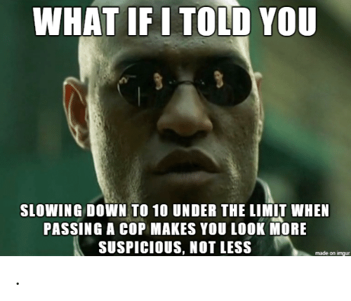 Told You: WHAT IF I TOLD YOU  SLOWING DOWN TO 10 UNDER THE LIMIT WHEN  PASSING A COP MAKES YOU LOOK MORE  SUSPICIOUS, NOT LESS .