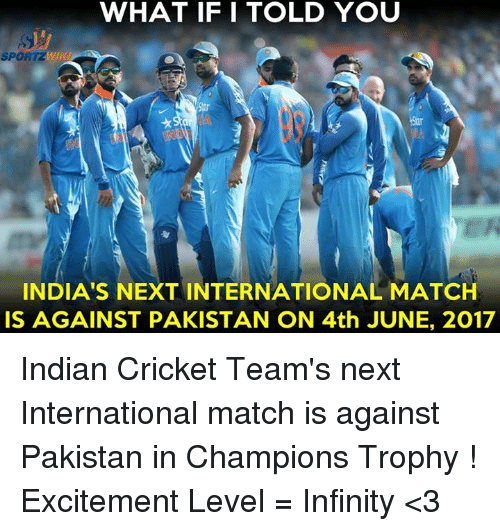 Memes, 🤖, and Indians: WHAT IF I TOLD YOU  SPORTZWilHL  INDIA'S NEXT INTERNATIONAL MATCH  IS AGAINST PAKISTAN ON 4th JUNE, 2017 Indian Cricket Team's next International match is against Pakistan in Champions Trophy !  Excitement Level = Infinity <3