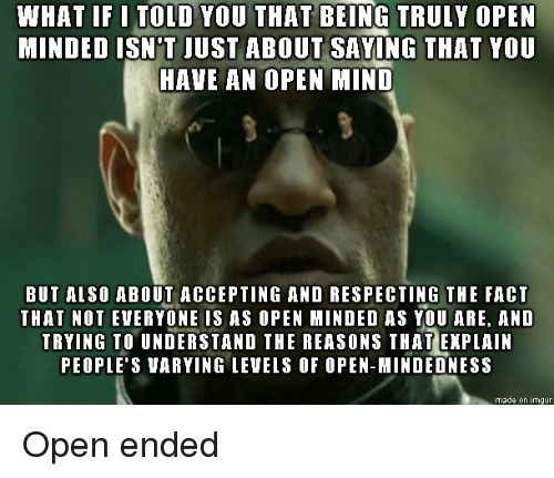 what if i told you: WHAT IF I TOLD YOU THAT BEING TRULY OPEN  MINDED ISN'T JUST ABOUT SAVING THAT YOU  HAVE AN OPEN MIND  BUT ALSO ABOUT ACCEPTING AND RESPECTING THE FACT  THAT NOT EVERYONE IS AS OPEN MINDED AS YOU ARE, AND  TRYING TO UNDERSTAND THE REASONS THAT EXPLAIN  PEOPLE'S VARYING LEVEIS OF OPEN-MINDEDNESS  made on imgur Open ended