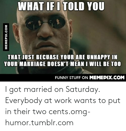 Two Cents: WHAT IF I TOLD YOU  THAT JUST BECUASE YOUR ARE UNHAPPY IN  YOUR MARRIAGE DOESN'T MEAN I WILL BE TOO  FUNNY STUFF ON MEMEPIX.COM  MEMEPIX.COM I got married on Saturday. Everybody at work wants to put in their two cents.omg-humor.tumblr.com