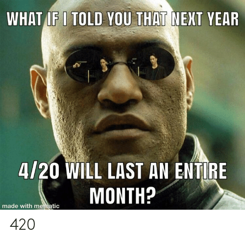 I Told You: WHAT IF I TOLD YOU THAT NEXT YEAR  4/20 WILL LAST AN ENTIRE  MONTH?  made with mematic 420