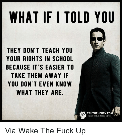Memes, 🤖, and What if I Told You: WHAT IF I TOLD YOU  THEY DON'T TEACH YOU  YOUR RIGHTS IN SCHOOL  BECAUSE IT'S EASIER TO  TAKE THEM AWAY IF  YOU DON'T EVEN KNOW  WHAT THEY ARE  TRUTHTHEORY Co  KEEP YOUR MIND OPEN Via Wake The Fuck Up