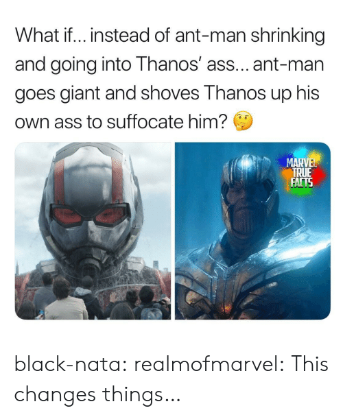 true facts: What if.. instead of ant-man shrinking  and going into Thanos' ass... ant-man  goes giant and shoves Thanos up his  Own ass to suffocate him?  MARVEL  TRUE  FACTS black-nata:  realmofmarvel: This changes things…