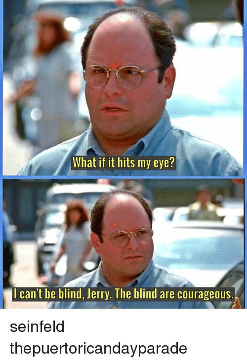 Jerri: What if it hits my eye?  Il can't be blind, Jerry. The blind are courageous. seinfeld thepuertoricandayparade