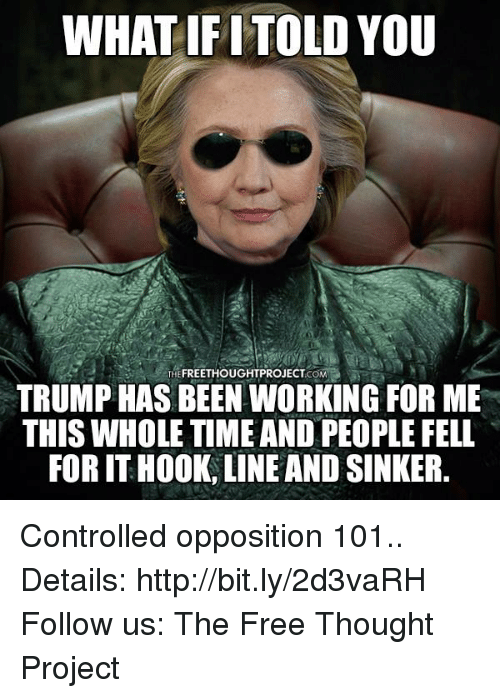 Trump: WHAT IF ITOLD YOU  THEFREETHOUGHTPROJECTCOM  TRUMP HAS BEEN WORKING FOR ME  THIS WHOLE TIME AND PEOPLE FELL  FOR IT HOOK, LINE AND SINKER. Controlled opposition 101..  Details: http://bit.ly/2d3vaRH Follow us: The Free Thought Project