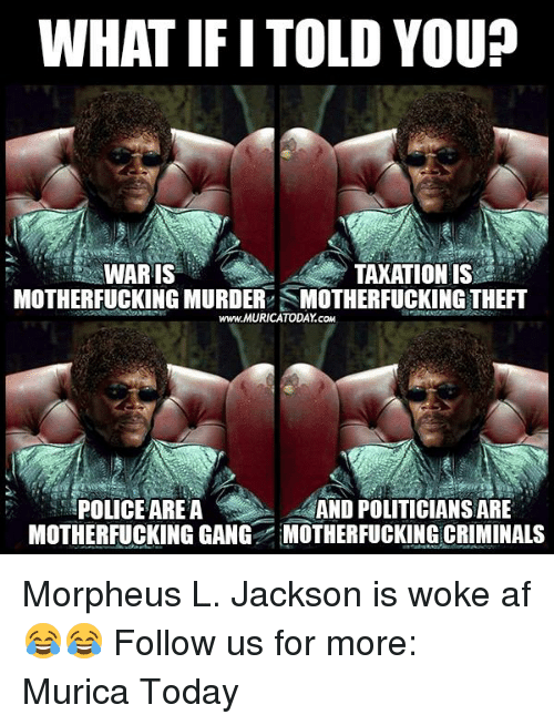 youp: WHAT IF ITOLD YOUP  TAXATION IS  WARIS  MOTHERFUCKING MURDER SMOTHERFUCKING THEFT  www.MURICATODAY cow  POLICE AREA  AND POLITICIANSARE  MOTHERFUCKINGGANG MOTHERFUCKING CRIMINALS Morpheus L. Jackson is woke af 😂😂  Follow us for more: Murica Today