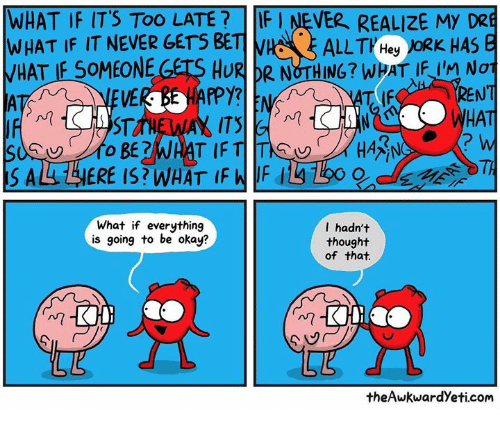 Theawkwardyeti: WHAT IF IT'S TOO LATE?FI NEVER REALIZE MY DRE  WHAT IF IT NEVER GETS BETI  HAT IF SOMEONE GETS HURR NOTHING? WHAT IFI NoT  ENT  HAT  2  TI  What if everything  is going to be okay?  I hadn't  thought  of that  Mm  theAwkwardYeti.com