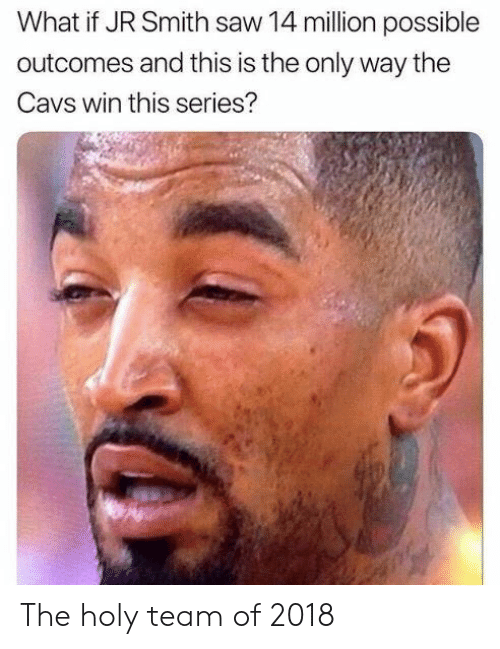 J.R. Smith: What if JR Smith saw 14 million possible  outcomes and this is the only way the  Cavs win this series? The holy team of 2018