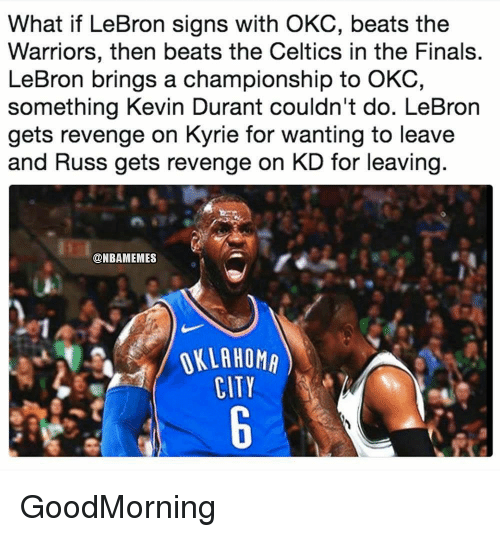 Finals, Kevin Durant, and Nba: What if LeBron signs with OKC, beats the  Warriors, then beats the Celtics in the Finals.  LeBron brings a championship to OKC,  something Kevin Durant couldn't do. LeBron  gets revenge on Kyrie for wanting to leave  and Russ gets revenge on KD for leaving  @NBAMEMES  OKLAHOMA  CITY GoodMorning