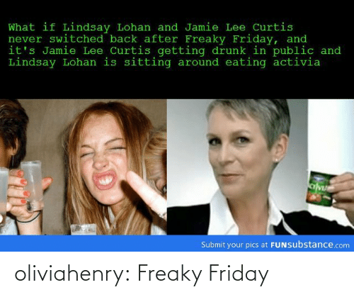 Drunk, Friday, and Tumblr: What if Lindsay Lohan and Jamie Lee Curtis  never switched back after Freaky Friday, and  it's Jamie Lee Curtis getting drunk in public and  Lindsay Lohan is sitting around eating activia  Submit your pics at FUNsubstance.com oliviahenry:  Freaky Friday
