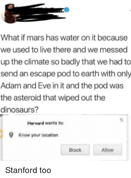 Stanford: What if mars has water on it because  we used to live there and we messed  up the climate so badly that we had to  send an escape pod to earth with only  Adam and Eve in it and the pod was  the asteroid that wiped out the  dinosaurs?  Harvard wants to  Know your iecation  Block  Allow Stanford too