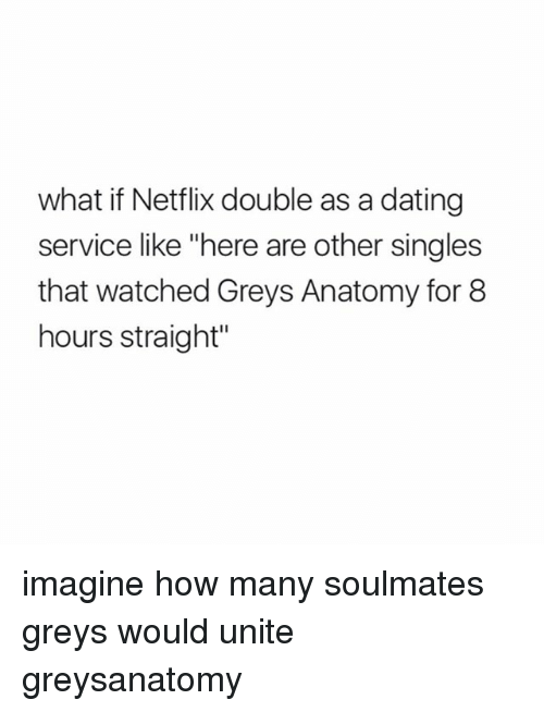 "Dating, Memes, and Netflix: what if Netflix double as a dating  service like ""here are other singles  that watched Greys Anatomy for 8  hours straight"" imagine how many soulmates greys would unite greysanatomy"