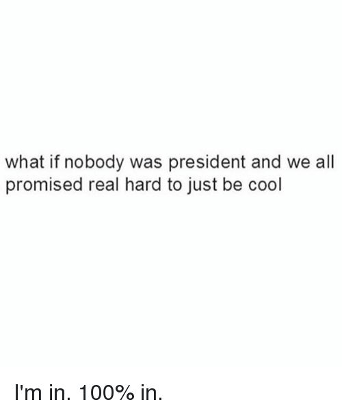 Anaconda, Ironic, and Cool: what if nobody was president and we all  promised real hard to just be cool I'm in. 100% in.