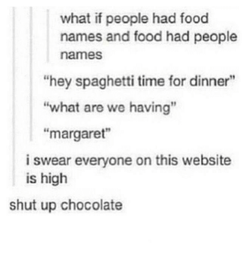 "Food, Shut Up, and Chocolate: what if people had food  names and food had people  names  ""hey spaghetti time for dinner""  ""what are we having""  ""margaret""  i swear everyone on this website  is high  shut up chocolate"