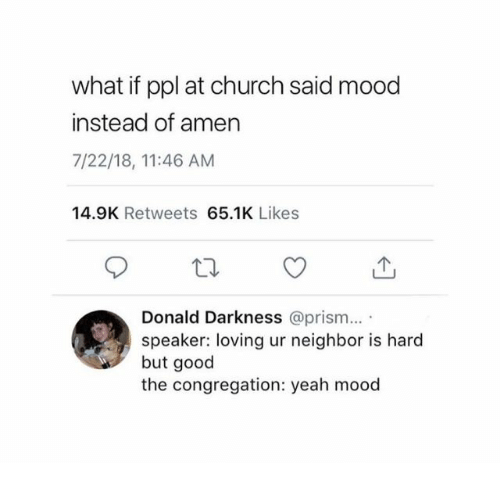 Church, Mood, and Yeah: what if ppl at church said mood  instead of amen  7/22/18, 11:46 AM  14.9K Retweets 65.1K Likes  Donald Darkness @prism...  speaker: loving ur neighbor is hard  but good  the congregation: yeah mood