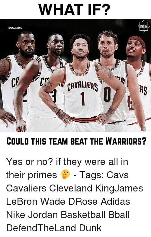 Adidas, Basketball, and Cavs: WHAT IF?  STUDIOS  TEAMLJAMESIG  CCaVRLERs  ERS  COULD THIS TEAM BEAT THE WARRIORS? Yes or no? if they were all in their primes 🤔 - Tags: Cavs Cavaliers Cleveland KingJames LeBron Wade DRose Adidas Nike Jordan Basketball Bball DefendTheLand Dunk
