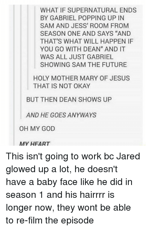 """Glowed Up: WHAT IF SUPERNATURAL ENDS  BY GABRIEL POPPING UP IN  SAM AND JESS' ROOM FROM  SEASON ONE AND SAYS """"AND  THAT'S WHAT WILL HAPPEN IF  YOU GO WITH DEAN"""" AND IT  WAS ALL JUST GABRIEL  SHOWING SAM THE FUTURE  HOLY MOTHER MARY OF JESUS  THAT IS NOT OKAY  BUT THEN DEAN SHOWS UP  AND HE GOES ANYWAYS  OH MY GOD  MY HEART This isn't going to work bc Jared glowed up a lot, he doesn't have a baby face like he did in season 1 and his hairrrr is longer now, they wont be able to re-film the episode"""