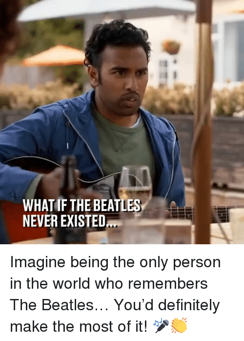 Beatles: WHAT IF THE BEATLES  NEVER EXISTED Imagine being the only person in the world who remembers The Beatles… You'd definitely make the most of it! 🎤👏