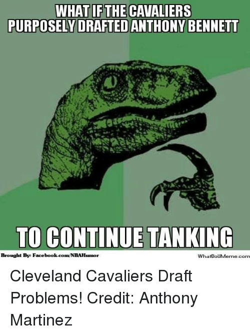 Cleveland Cavaliers, Facebook, and Nba: WHAT IF THE CAVALIERS  PURPOSELY DRAFTED ANTHONY BENNETT  TO CONTINUE TANKING  Brought Bye Facebook.com/NBAHumor  WhatooUMeme.com Cleveland Cavaliers Draft Problems! Credit: Anthony Martinez