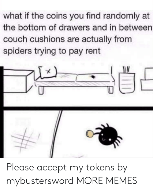 drawers: what if the coins you find randomly at  the bottom of drawers and in between  couch cushions are actually from  spiders trying to pay rent Please accept my tokens by mybustersword MORE MEMES