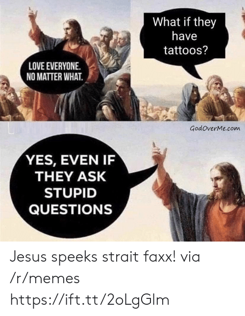 Tattoos: What if they  have  tattoos?  LOVE EVERYONE  NO MATTER WHAT  GodoverMe.com  YES, EVEN IF  THEY ASK  STUPID  QUESTIONS Jesus speeks strait faxx! via /r/memes https://ift.tt/2oLgGlm