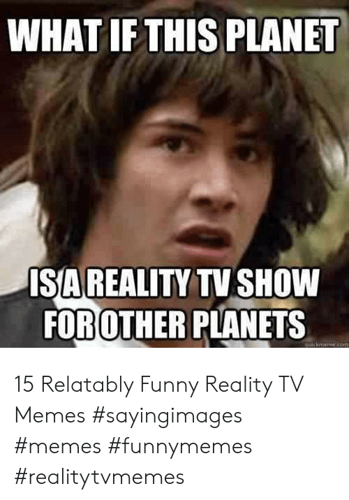 Relatably: WHAT IF THIS PLANET  ISA REALITY TV SHOW  FOROTHER PLANETS 15 Relatably Funny Reality TV Memes #sayingimages #memes #funnymemes #realitytvmemes