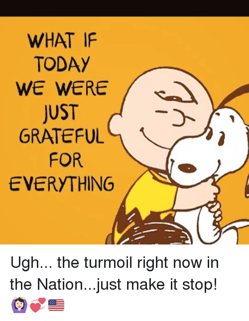 Memes, Nationalism, and 🤖: WHAT IF  TODAY  JUST  GRATEFUL  FOR  EVERYTHING Ugh... the turmoil right now in the Nation...just make it stop! 🙆🏻💞🇺🇸