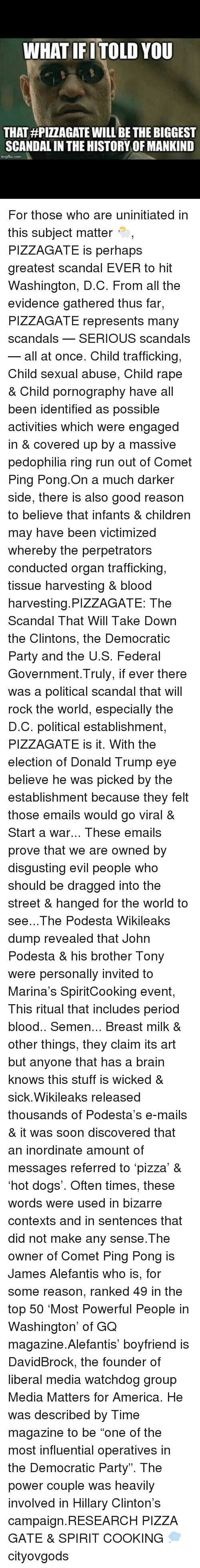 Donald Trump Eyes: WHAT IF TOLD YOU  THAT HPIZZAGATE WILL BE THE BIGGEST  SCANDALIN THE HISTORY OFMANKIND  imgflip com For those who are uninitiated in this subject matter 🐑, PIZZAGATE is perhaps greatest scandal EVER to hit Washington, D.C. From all the evidence gathered thus far, PIZZAGATE represents many scandals — SERIOUS scandals — all at once. Child trafficking, Child sexual abuse, Child rape & Child pornography have all been identified as possible activities which were engaged in & covered up by a massive pedophilia ring run out of Comet Ping Pong.On a much darker side, there is also good reason to believe that infants & children may have been victimized whereby the perpetrators conducted organ trafficking, tissue harvesting & blood harvesting.PIZZAGATE: The Scandal That Will Take Down the Clintons, the Democratic Party and the U.S. Federal Government.Truly, if ever there was a political scandal that will rock the world, especially the D.C. political establishment, PIZZAGATE is it. With the election of Donald Trump eye believe he was picked by the establishment because they felt those emails would go viral & Start a war... These emails prove that we are owned by disgusting evil people who should be dragged into the street & hanged for the world to see...The Podesta Wikileaks dump revealed that John Podesta & his brother Tony were personally invited to Marina's SpiritCooking event, This ritual that includes period blood.. Semen... Breast milk & other things, they claim its art but anyone that has a brain knows this stuff is wicked & sick.Wikileaks released thousands of Podesta's e-mails & it was soon discovered that an inordinate amount of messages referred to 'pizza' & 'hot dogs'. Often times, these words were used in bizarre contexts and in sentences that did not make any sense.The owner of Comet Ping Pong is James Alefantis who is, for some reason, ranked 49 in the top 50 'Most Powerful People in Washington' of GQ magazine.Alefantis' boyfriend is DavidBrock