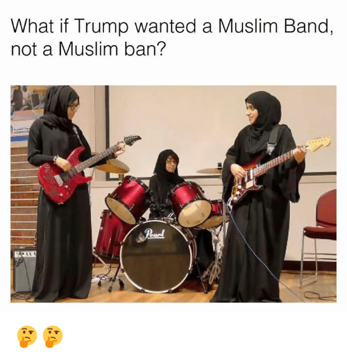Muslim Band: What if Trump wanted a Muslim Band,  not a Muslim ban? 🤔🤔
