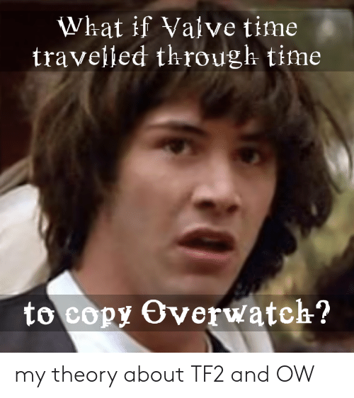 Valve Time: What if Valve time  traveljed through time  to copy Overwatch? my theory about TF2 and OW