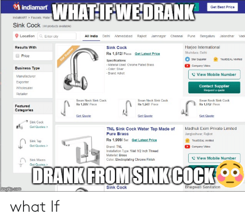 plated: WHAT IF WE DRANK  M indiamart  Get Best Price  IndiaMART > Faucets, Water  Sink Cock 44 products avallable)  Q Enter city  Location  Rajkot Jamnagar Chennal  Bengaluru Jalandhar  All India  Delhi  Ahmedabad  Pune  Vade  Harjee International  Results With  Sink Cock  Shahdara, Delhi  Get Latest Price  Rs 1,512/ Pisce  Price  Star Supplier  TrustSEAL Vertted  Star Supplier  Specifications:  - Material Used: Chrome Plated Brass  - Color. Slver  Company Video  Business Type  - Brand Adroit  e View Mobile Number  Manufacturer  Exporter  Contact Supplier  Wholesaler  Request a quole  Retailer  Swan Neck Sink Cock  Swan Neck Sink Ceck  Swan Neck Sink Cack  of  Rs 1.205/ Piece  Rs 1,247) Piece  Rs 1,512/ Piece  Featured  Categories  Get Quote  Get Quote  Get Quote  Sink Cock  Get Quotes>  Madhuli Exim Private Limited  Jangleshwar, Rajkot  TNL Sink Cock Water Tap Made of  Pure Brass  Rs 1,999/ Set Get Latest Price  Sink Tap  TrustSEAL Verified  Get Quates>  Brand: TNL  Company Video  Installation Type: Wal 1/2 Inch Thread  Material: Bress  View Mobile Number  Color. Electroplating Chrome Finish  Sink Mixers  Get Quates>  DRANK FROM SINK COCK  Bhagwati Sanitation  Sink Cock  imgiip.com what If