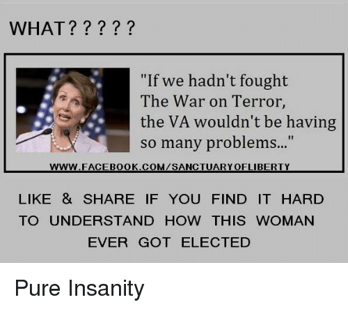 "Insanity, How, and Got: WHAT?????  ""If we hadn't fought  The War on Terror  the VA wouldn't be having  so many problem...""  www.FACEB0OK.COM/SANCTUARYOFLIBERTY  LIKE & SHARE IF YOU FIND IT HARD  TO UNDERSTAND HOW THIS WOMAN  EVER GOT ELECTED Pure Insanity"