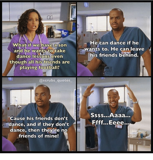Scrubs: What if we have a son  and he wants to take  dance lessons even  though all his friends are  playing football?  He can dance if he  wants to. He can leave  his friends behind.  @scrubs_ quotes  Cause his friends don't  dance, and if they don't  dance, then they're no  friends of mine!