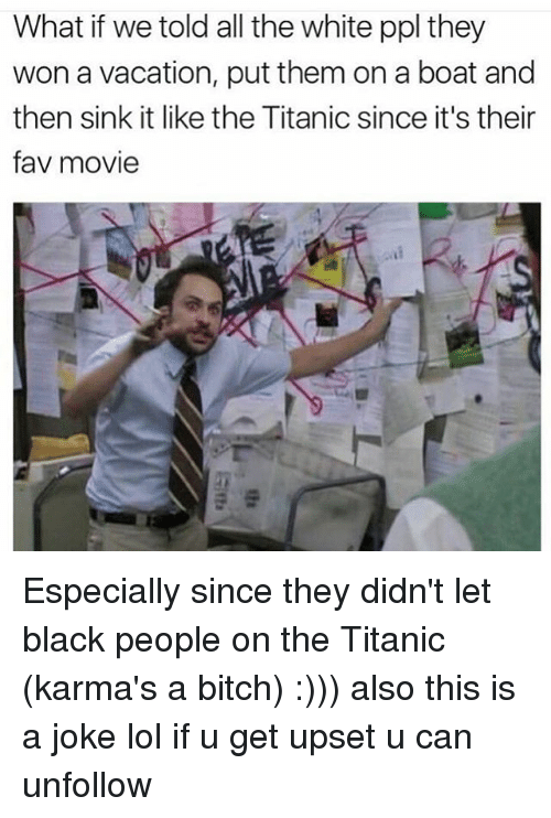 Memes, Titanic, and Karma: What if we told all the white ppl they  won a vacation, put them on a boat and  then sink it like the Titanic since it's their  fav movie Especially since they didn't let black people on the Titanic (karma's a bitch) :))) also this is a joke lol if u get upset u can unfollow