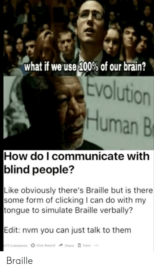 How Do I: what if we use 100% of our brain?  Evolution  Human B  How do I communicate with  blind people?  Like obviously there's Braille but is there  some form of clicking I can do with my  tongue to simulate Braille verbally?  Edit: nvm you can just talk to them  Give Award  Share Save  77 Comments Braille