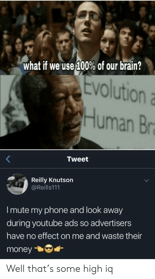 look-away: what if we use 100% of our brain?  Evolution  VO  Human Br  Tweet  Reilly Knutson  @Reills111  I mute my phone and look away  during youtube ads so advertisers  have no effect on me and waste their  money Well that's some high iq