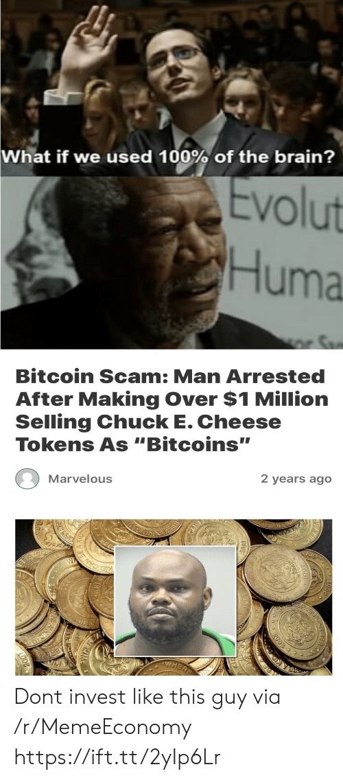 "Marvelous: What if we used 100% of the brain?  Evolut  Huma  r Sa  Bitcoin Scam: Man Arrested  After Making Over $1 Million  Selling Chuck E. Cheese  Tokens As ""Bitcoins""  Marvelous  2 years ago  W  KID CANES  VHERE  RE  2003  CAN Dont invest like this guy via /r/MemeEconomy https://ift.tt/2yIp6Lr"