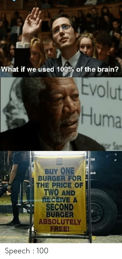 burger: What if we used 100% of the brain?  Evolut  Huma  or Sam  BUY ONE  BURGER FOR  THE PRICE OF  TWO AND  RECEIVE A  SECOND  BURGER  ABSOLUTELY  FREE! Speech : 100
