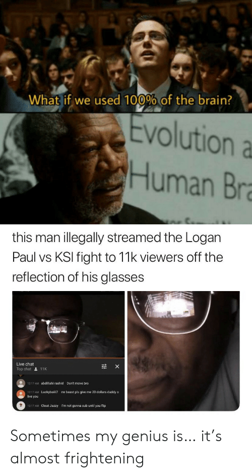 bra: What if we used 100% of the brain?  Evolution a  Human Bra  this man illegally streamed the Logan  Paul vs KSI fight to 11k viewers off the  reflection of his glasses  Live chat  X  Top chat 11K  Don't move bro  1217 AM  abdillahi rashid  1217 AM  live you  mr beast pls give me 20 dollars daddy o  Luckyboiii7  1217 AM Clout Jazzy  I'm not gonna sub until you flip Sometimes my genius is… it's almost frightening